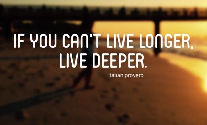 If you can t live longer live deeper